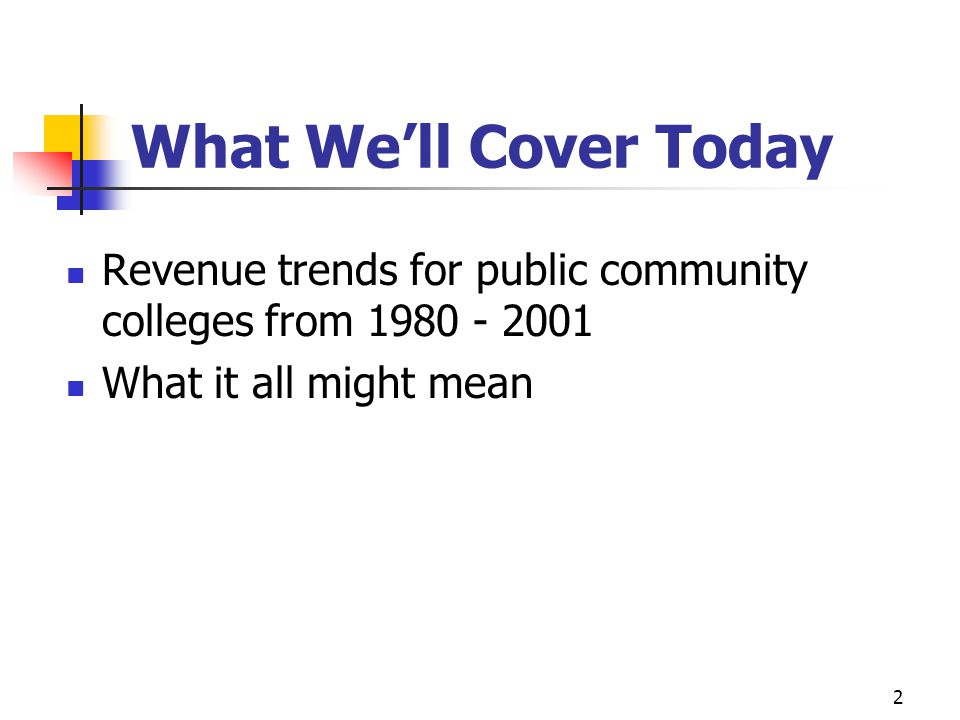 2 What We'll Cover Today Revenue trends for public community colleges from 1980 - 2001 What it all might mean
