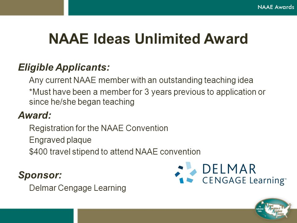 NAAE Ideas Unlimited Award Eligible Applicants: Any current NAAE member with an outstanding teaching idea *Must have been a member for 3 years previous to application or since he/she began teaching Award: Registration for the NAAE Convention Engraved plaque $400 travel stipend to attend NAAE convention Sponsor: Delmar Cengage Learning NAAE Awards