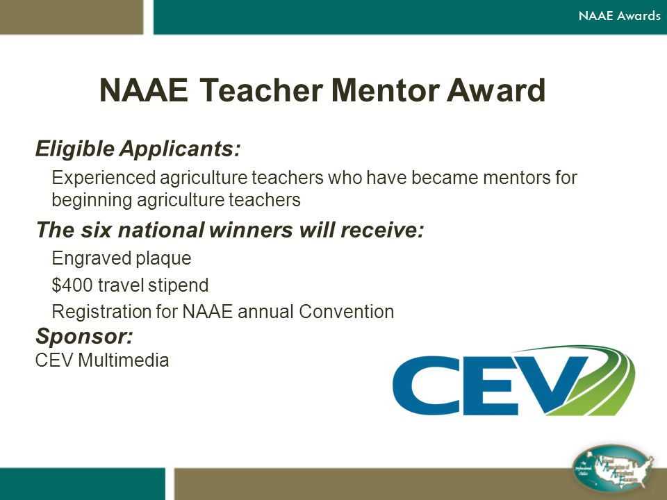 NAAE Teacher Mentor Award Eligible Applicants: Experienced agriculture teachers who have became mentors for beginning agriculture teachers The six national winners will receive: Engraved plaque $400 travel stipend Registration for NAAE annual Convention Sponsor: CEV Multimedia NAAE Awards