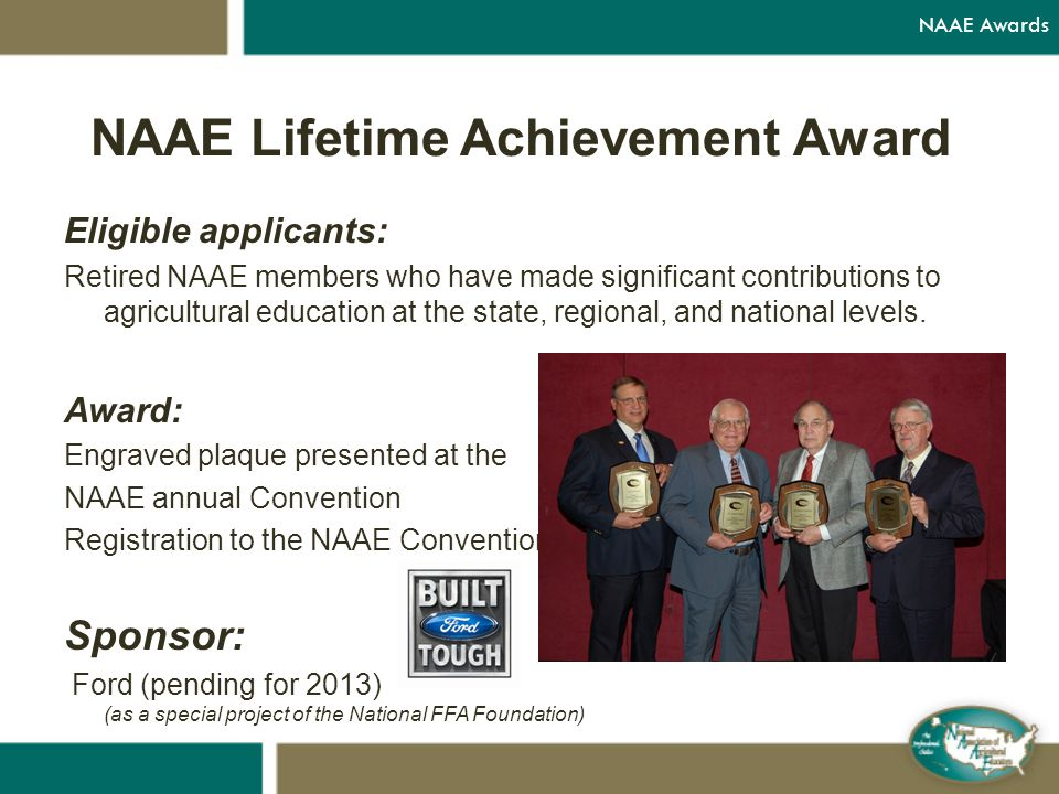 NAAE Lifetime Achievement Award Eligible applicants: Retired NAAE members who have made significant contributions to agricultural education at the state, regional, and national levels.