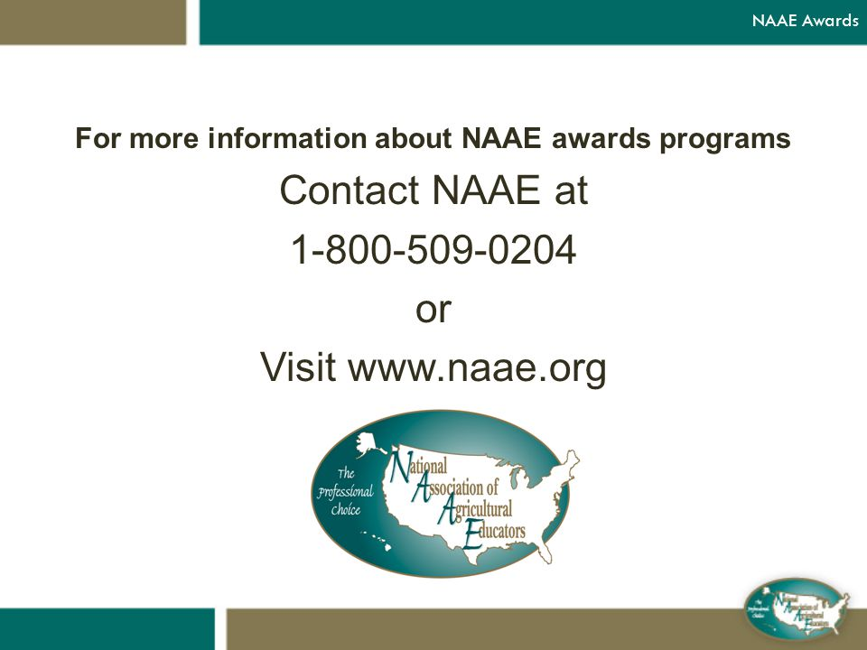 For more information about NAAE awards programs Contact NAAE at 1-800-509-0204 or Visit www.naae.org NAAE Awards