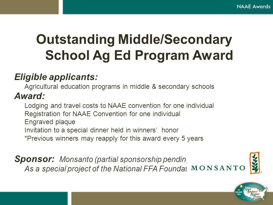 Outstanding Middle/Secondary School Ag Ed Program Award Eligible applicants: Agricultural education programs in middle & secondary schools Award: Lodging and travel costs to NAAE convention for one individual Registration for NAAE Convention for one individual Engraved plaque Invitation to a special dinner held in winners' honor *Previous winners may reapply for this award every 5 years Sponsor: Monsanto (partial sponsorship pending) As a special project of the National FFA Foundation NAAE Awards