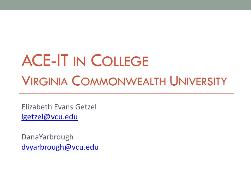 ACE-IT IN C OLLEGE V IRGINIA C OMMONWEALTH U NIVERSITY Elizabeth Evans Getzel lgetzel@vcu.edu DanaYarbrough dvyarbrough@vcu.edu