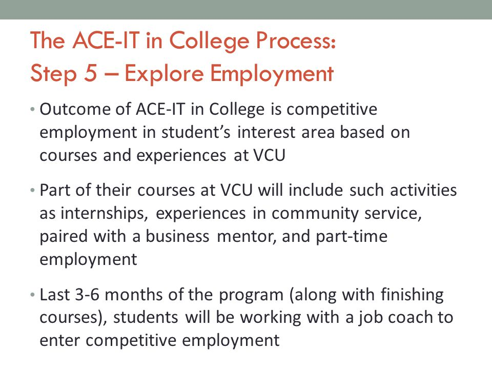 The ACE-IT in College Process: Step 5 – Explore Employment Outcome of ACE-IT in College is competitive employment in student's interest area based on courses and experiences at VCU Part of their courses at VCU will include such activities as internships, experiences in community service, paired with a business mentor, and part-time employment Last 3-6 months of the program (along with finishing courses), students will be working with a job coach to enter competitive employment