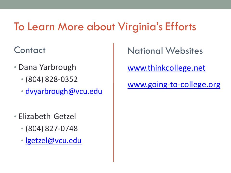 To Learn More about Virginia's Efforts Contact Dana Yarbrough (804) 828-0352 dvyarbrough@vcu.edu Elizabeth Getzel (804) 827-0748 lgetzel@vcu.edu National Websites www.thinkcollege.net www.going-to-college.org
