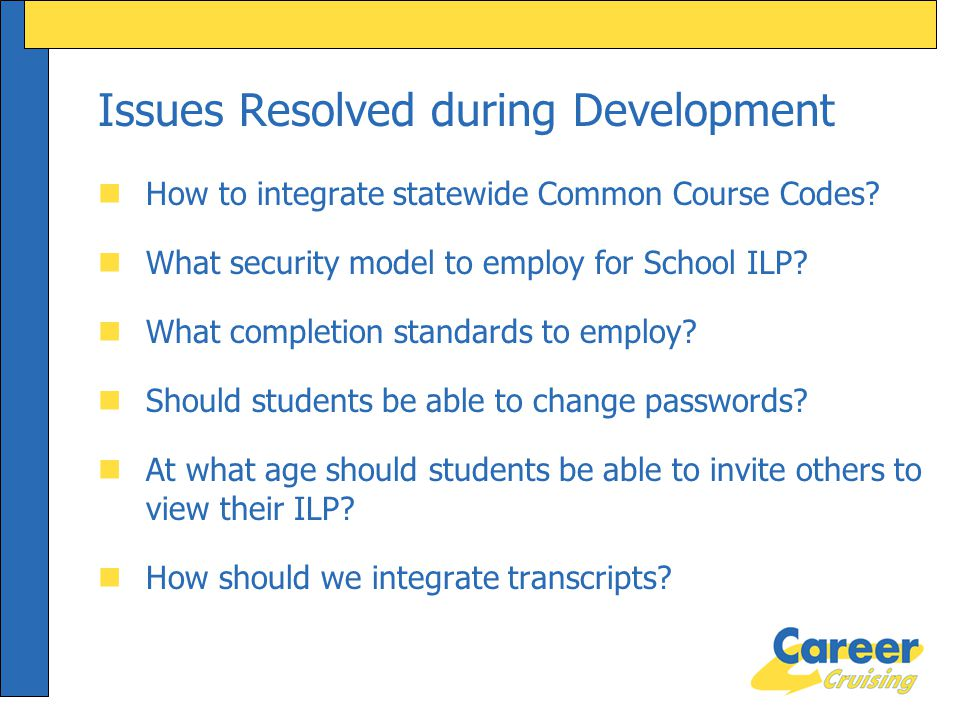 Issues Resolved during Development nHow to integrate statewide Common Course Codes? nWhat security model to employ for School ILP? nWhat completion st