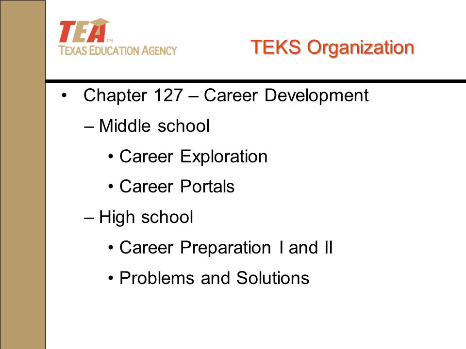 TEKSOrganization TEKS Organization Chapter 127 – Career Development –Middle school Career Exploration Career Portals –High school Career Preparation I and II Problems and Solutions