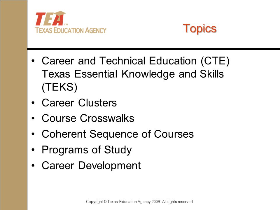 Topics Career and Technical Education (CTE) Texas Essential Knowledge and Skills (TEKS) Career Clusters Course Crosswalks Coherent Sequence of Courses Programs of Study Career Development Copyright © Texas Education Agency 2009.