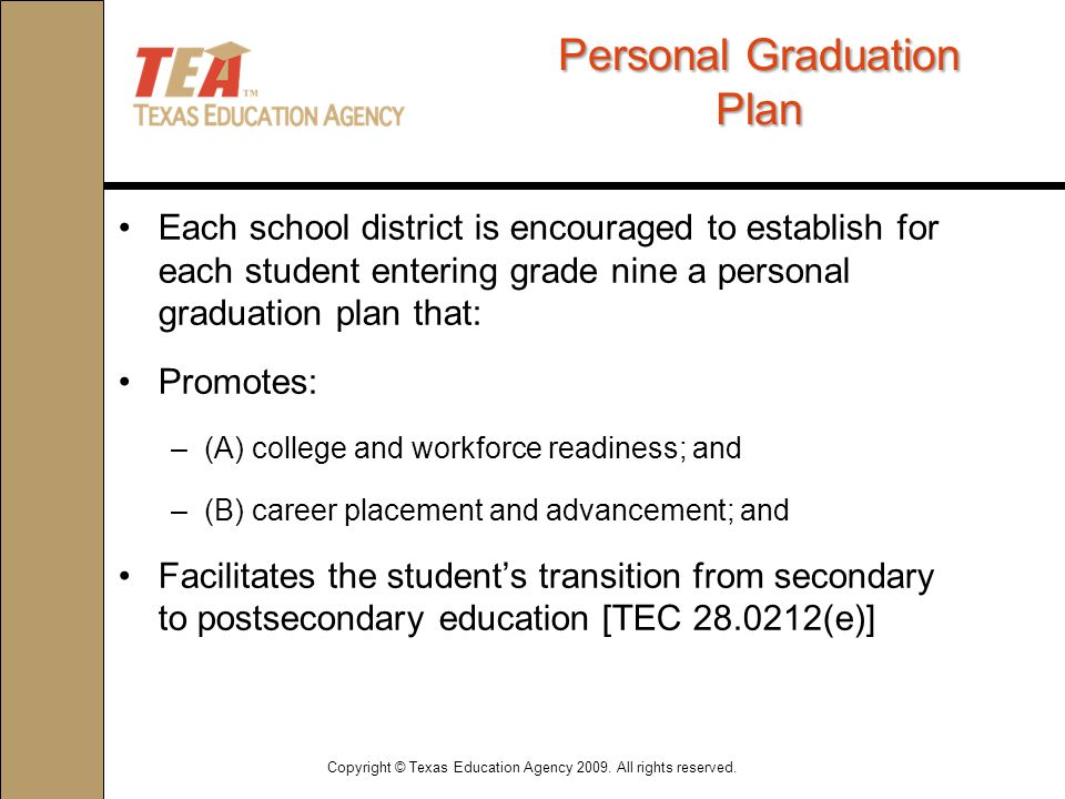 PersonalGraduation Plan Personal Graduation Plan Each school district is encouraged to establish for each student entering grade nine a personal graduation plan that: Promotes: –(A) college and workforce readiness; and –(B) career placement and advancement; and Facilitates the student's transition from secondary to postsecondary education [TEC 28.0212(e)] Copyright © Texas Education Agency 2009.