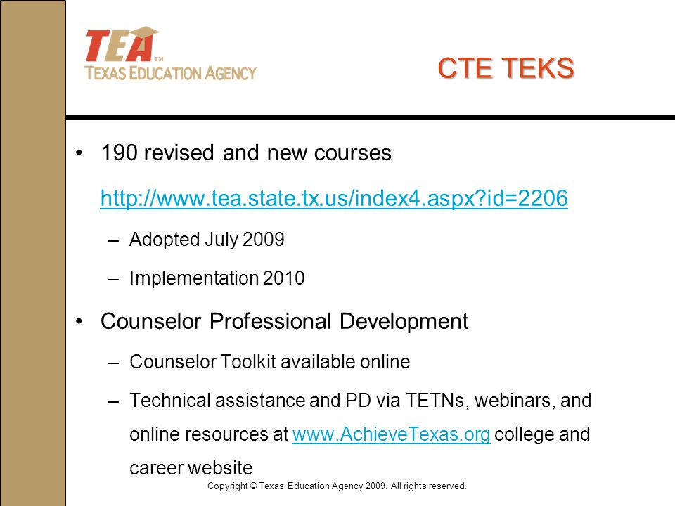CTETEKS CTE TEKS 190 revised and new courses http://www.tea.state.tx.us/index4.aspx id=2206 –Adopted July 2009 –Implementation 2010 Counselor Professional Development –Counselor Toolkit available online –Technical assistance and PD via TETNs, webinars, and online resources at www.AchieveTexas.org college and career websitewww.AchieveTexas.org Copyright © Texas Education Agency 2009.