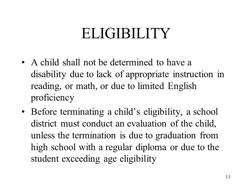 13 ELIGIBILITY A child shall not be determined to have a disability due to lack of appropriate instruction in reading, or math, or due to limited English proficiency Before terminating a child's eligibility, a school district must conduct an evaluation of the child, unless the termination is due to graduation from high school with a regular diploma or due to the student exceeding age eligibility