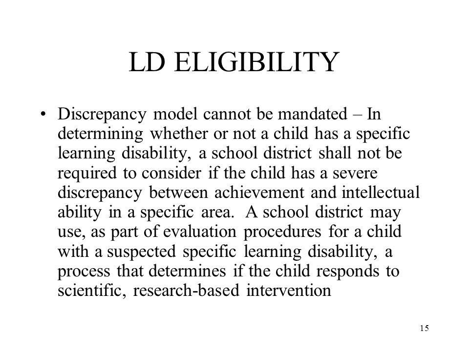 15 LD ELIGIBILITY Discrepancy model cannot be mandated – In determining whether or not a child has a specific learning disability, a school district shall not be required to consider if the child has a severe discrepancy between achievement and intellectual ability in a specific area.