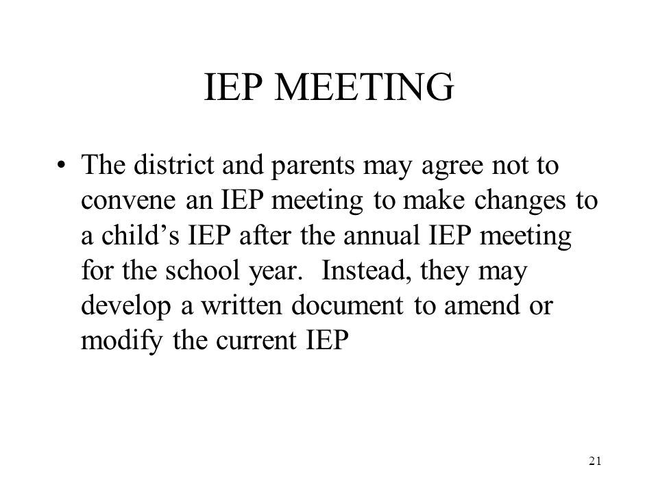 21 IEP MEETING The district and parents may agree not to convene an IEP meeting to make changes to a child's IEP after the annual IEP meeting for the school year.
