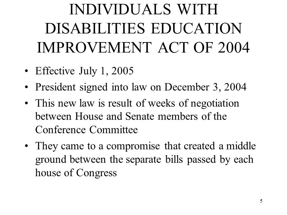 5 INDIVIDUALS WITH DISABILITIES EDUCATION IMPROVEMENT ACT OF 2004 Effective July 1, 2005 President signed into law on December 3, 2004 This new law is result of weeks of negotiation between House and Senate members of the Conference Committee They came to a compromise that created a middle ground between the separate bills passed by each house of Congress