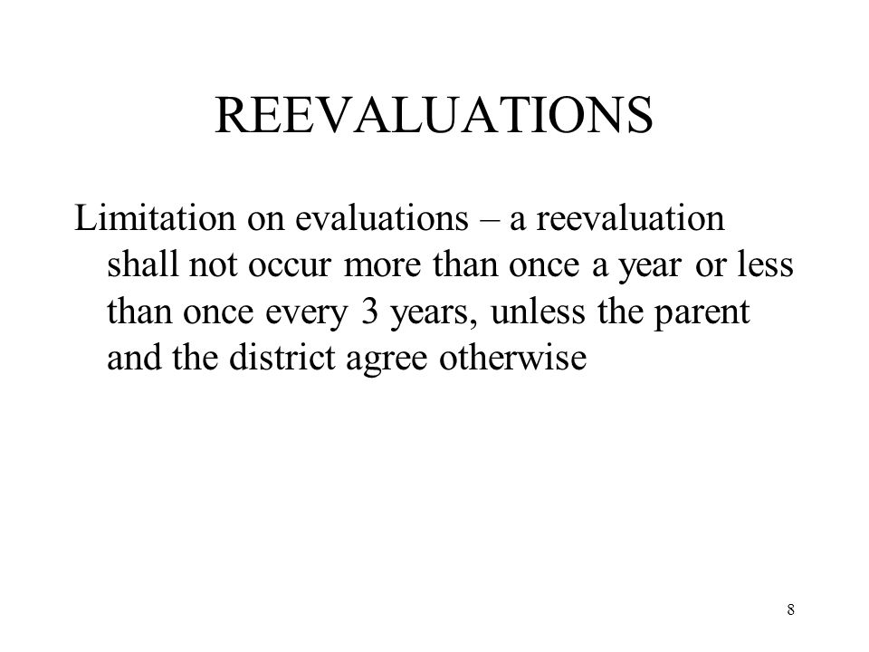 8 REEVALUATIONS Limitation on evaluations – a reevaluation shall not occur more than once a year or less than once every 3 years, unless the parent and the district agree otherwise