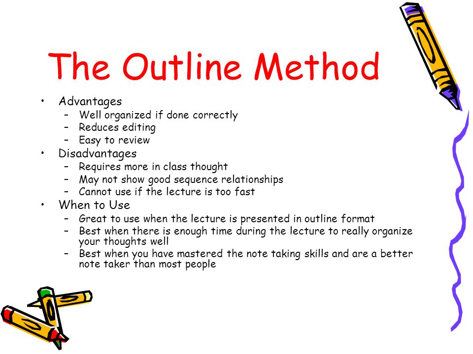 The Outline Method Advantages –Well organized if done correctly –Reduces editing –Easy to review Disadvantages –Requires more in class thought –May not show good sequence relationships –Cannot use if the lecture is too fast When to Use –Great to use when the lecture is presented in outline format –Best when there is enough time during the lecture to really organize your thoughts well –Best when you have mastered the note taking skills and are a better note taker than most people