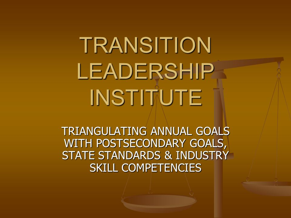 TRANSITION LEADERSHIP INSTITUTE TRIANGULATING ANNUAL GOALS WITH POSTSECONDARY GOALS, STATE STANDARDS & INDUSTRY SKILL COMPETENCIES