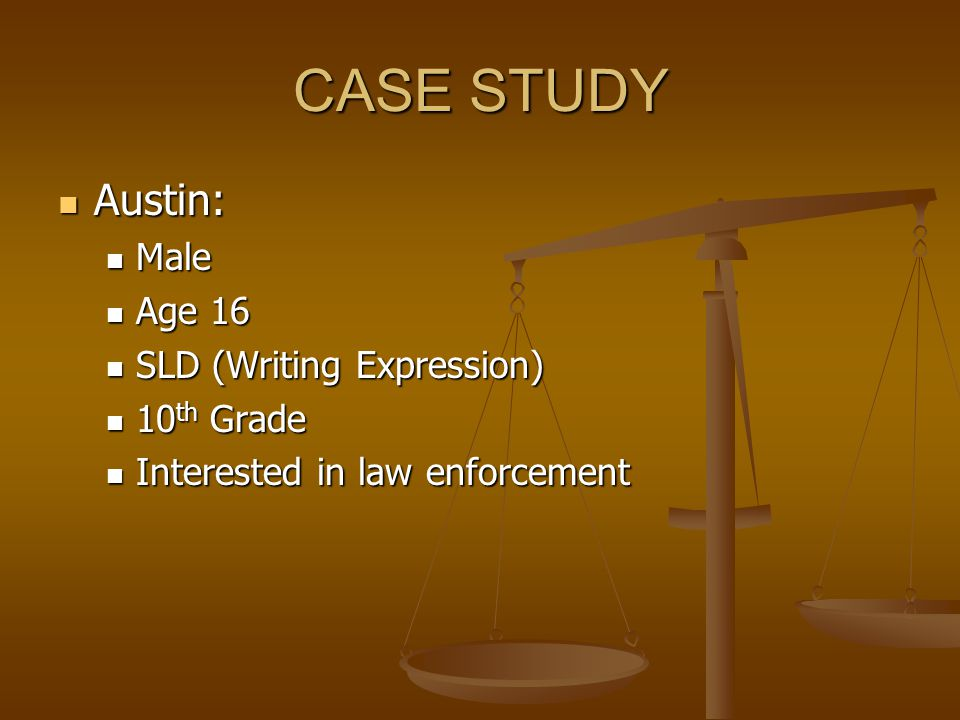 CASE STUDY Austin: Austin: Male Male Age 16 Age 16 SLD (Writing Expression) SLD (Writing Expression) 10 th Grade 10 th Grade Interested in law enforcement Interested in law enforcement