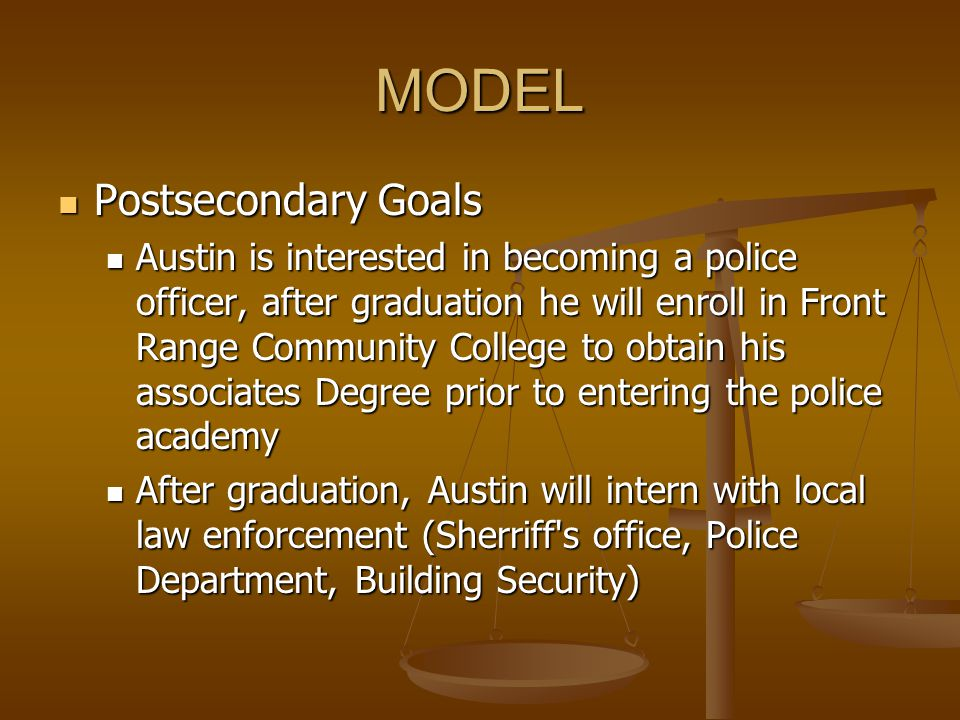 MODEL Postsecondary Goals Postsecondary Goals Austin is interested in becoming a police officer, after graduation he will enroll in Front Range Commun