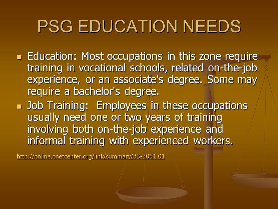PSG EDUCATION NEEDS Education: Most occupations in this zone require training in vocational schools, related on-the-job experience, or an associate s degree.