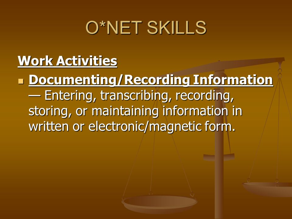 O*NET SKILLS Work Activities Documenting/Recording Information — Entering, transcribing, recording, storing, or maintaining information in written or