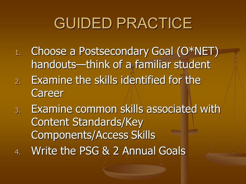 GUIDED PRACTICE 1. Choose a Postsecondary Goal (O*NET) handouts—think of a familiar student 2. Examine the skills identified for the Career 3. Examine