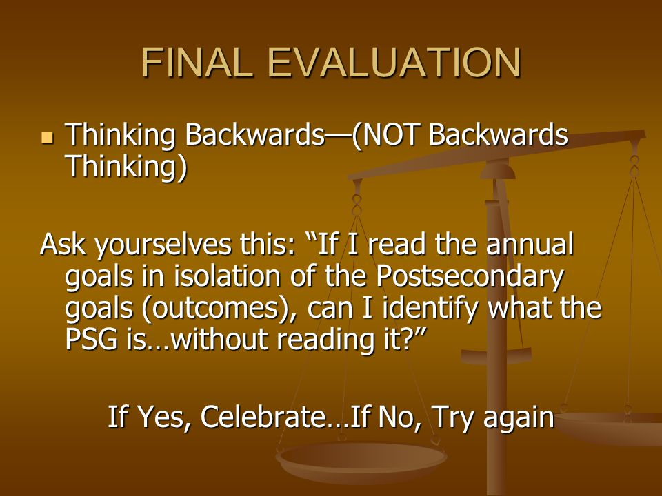 FINAL EVALUATION Thinking Backwards—(NOT Backwards Thinking) Thinking Backwards—(NOT Backwards Thinking) Ask yourselves this: If I read the annual goals in isolation of the Postsecondary goals (outcomes), can I identify what the PSG is…without reading it If Yes, Celebrate…If No, Try again