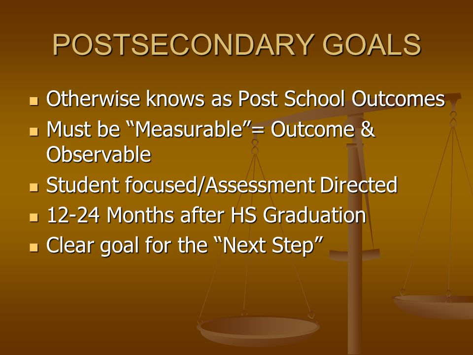 POSTSECONDARY GOALS Otherwise knows as Post School Outcomes Otherwise knows as Post School Outcomes Must be Measurable = Outcome & Observable Must be Measurable = Outcome & Observable Student focused/Assessment Directed Student focused/Assessment Directed 12-24 Months after HS Graduation 12-24 Months after HS Graduation Clear goal for the Next Step Clear goal for the Next Step