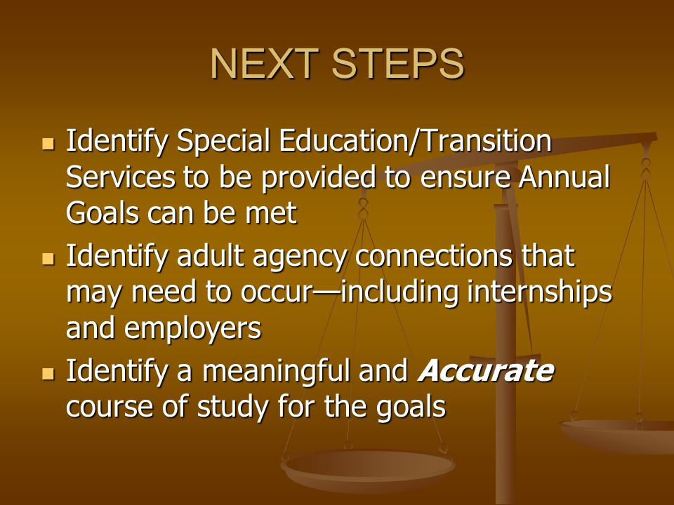 NEXT STEPS Identify Special Education/Transition Services to be provided to ensure Annual Goals can be met Identify Special Education/Transition Services to be provided to ensure Annual Goals can be met Identify adult agency connections that may need to occur—including internships and employers Identify adult agency connections that may need to occur—including internships and employers Identify a meaningful and Accurate course of study for the goals Identify a meaningful and Accurate course of study for the goals