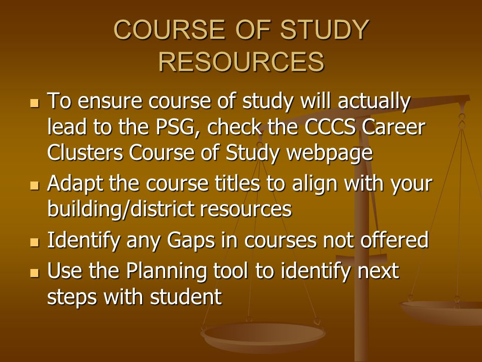 COURSE OF STUDY RESOURCES To ensure course of study will actually lead to the PSG, check the CCCS Career Clusters Course of Study webpage To ensure course of study will actually lead to the PSG, check the CCCS Career Clusters Course of Study webpage Adapt the course titles to align with your building/district resources Adapt the course titles to align with your building/district resources Identify any Gaps in courses not offered Identify any Gaps in courses not offered Use the Planning tool to identify next steps with student Use the Planning tool to identify next steps with student