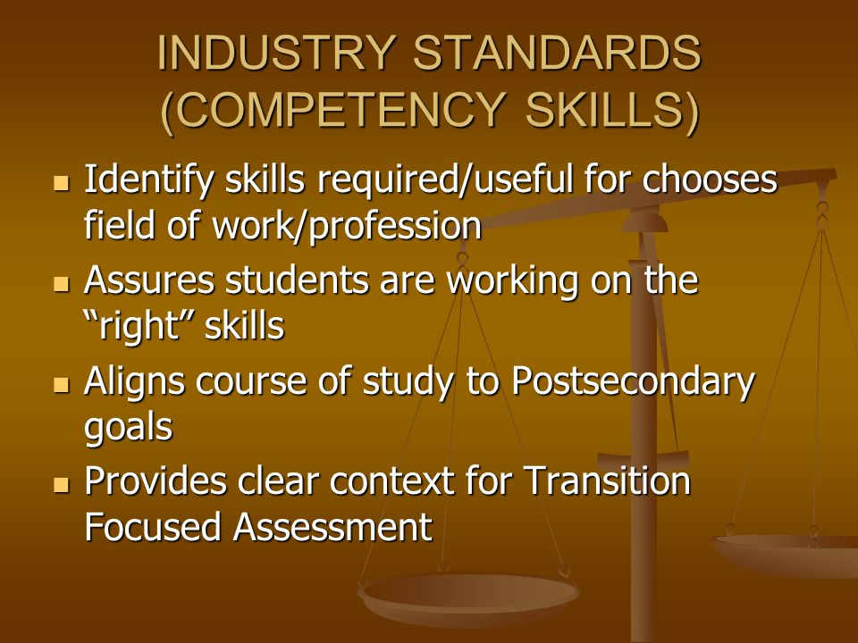 INDUSTRY STANDARDS (COMPETENCY SKILLS) Identify skills required/useful for chooses field of work/profession Identify skills required/useful for chooses field of work/profession Assures students are working on the right skills Assures students are working on the right skills Aligns course of study to Postsecondary goals Aligns course of study to Postsecondary goals Provides clear context for Transition Focused Assessment Provides clear context for Transition Focused Assessment