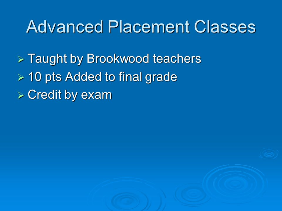 Advanced Placement Classes  Taught by Brookwood teachers  10 pts Added to final grade  Credit by exam