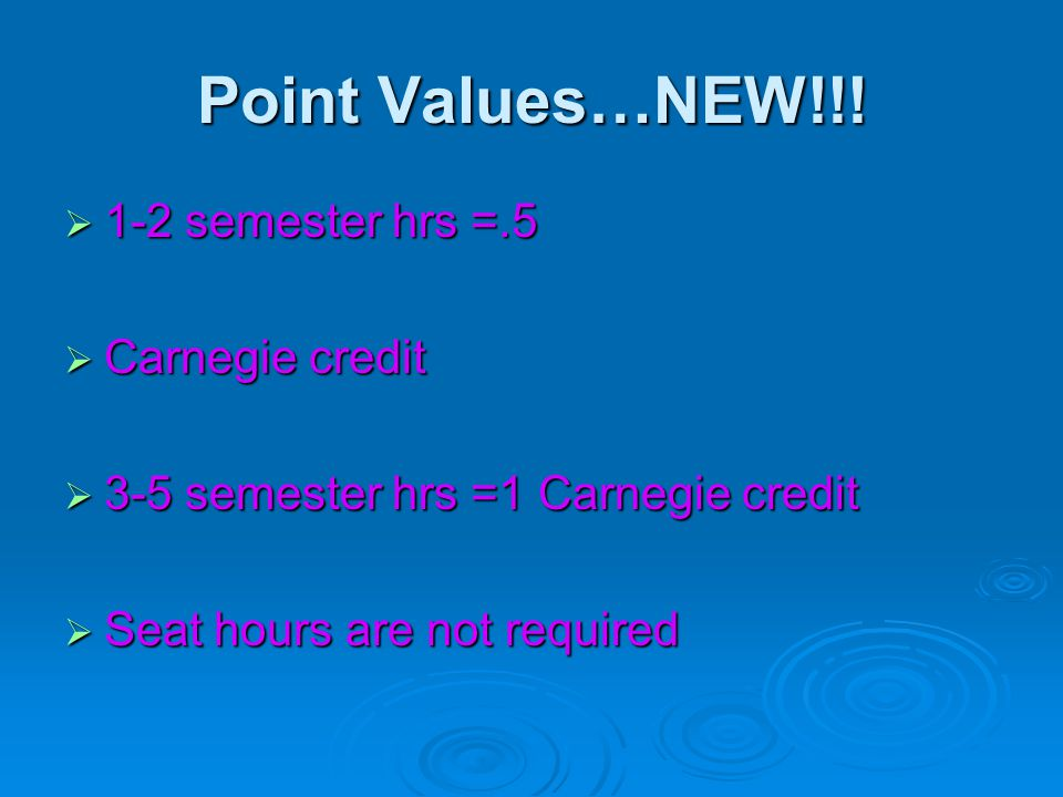 Point Values…NEW!!!  1-2 semester hrs =.5  Carnegie credit  3-5 semester hrs =1 Carnegie credit  Seat hours are not required
