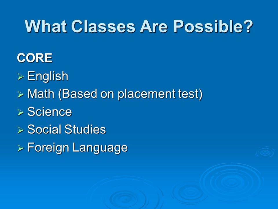 What Classes Are Possible? CORE  English  Math (Based on placement test)  Science  Social Studies  Foreign Language