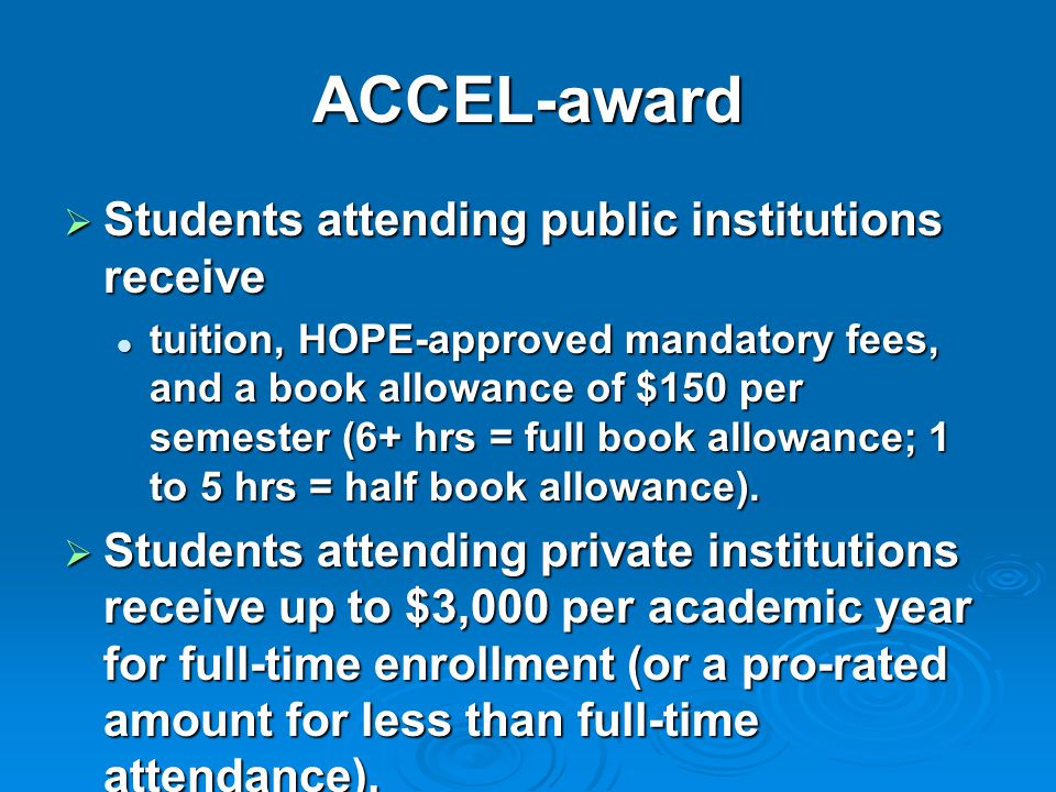 ACCEL-award  Students attending public institutions receive tuition, HOPE-approved mandatory fees, and a book allowance of $150 per semester (6+ hrs = full book allowance; 1 to 5 hrs = half book allowance).