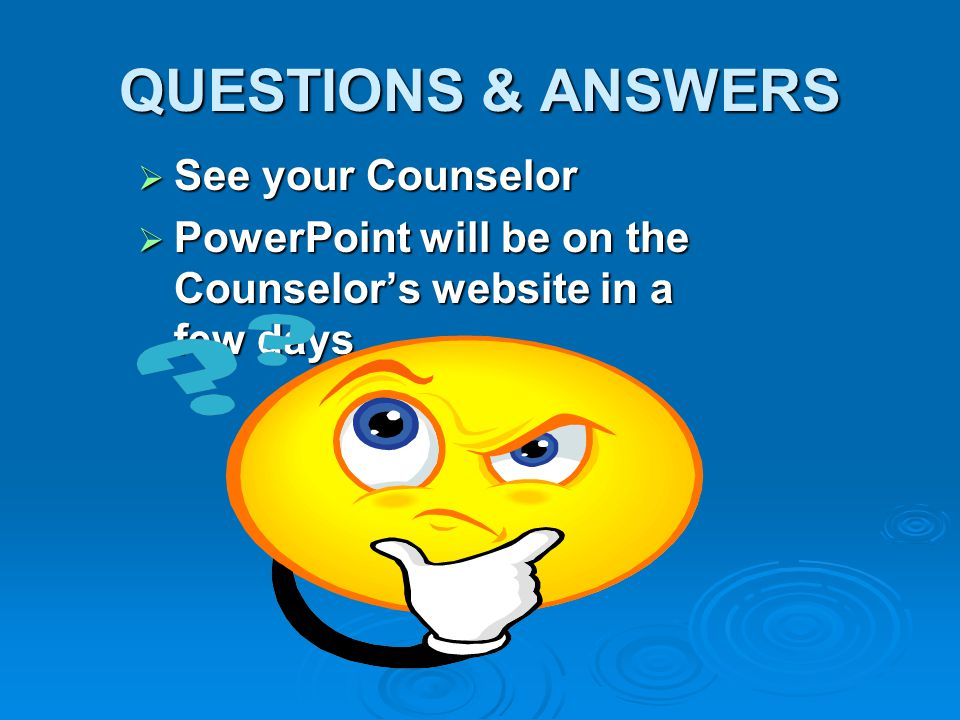 QUESTIONS & ANSWERS  See your Counselor  PowerPoint will be on the Counselor's website in a few days