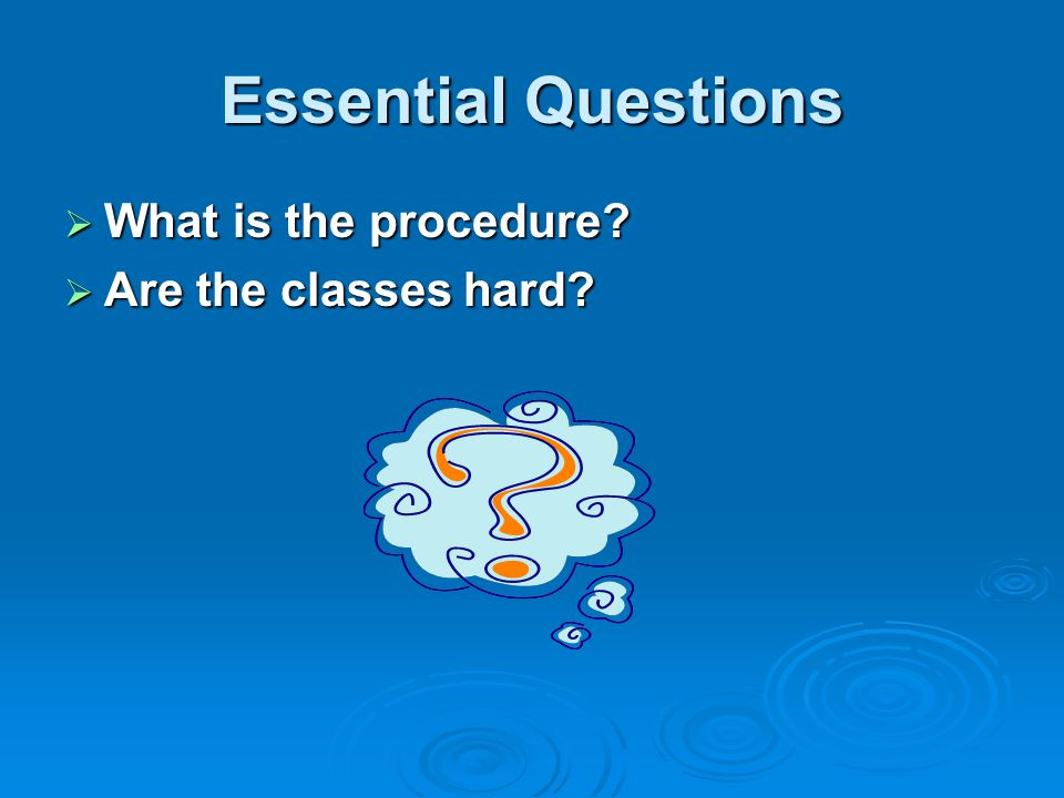 Essential Questions  What is the procedure  Are the classes hard