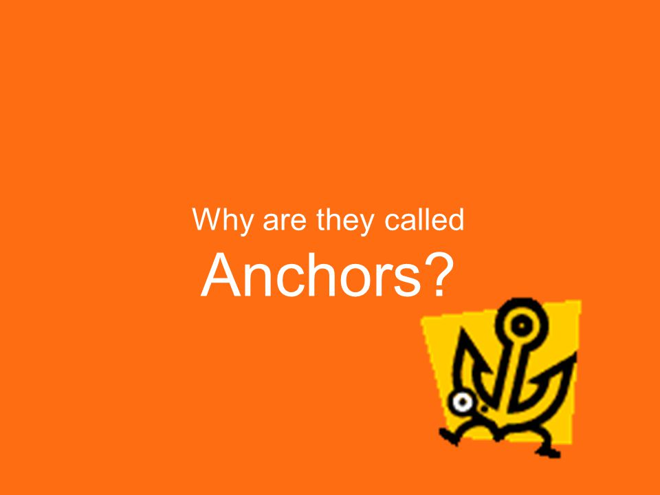Why are they called Anchors?