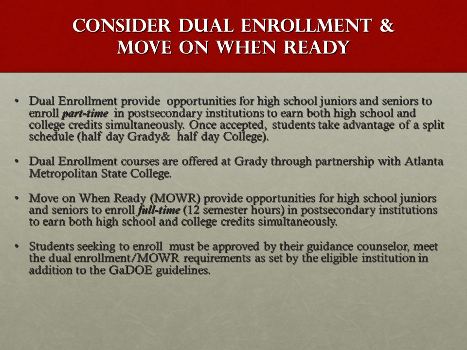 Consider Dual Enrollment & Move on When ready Dual Enrollment provide opportunities for high school juniors and seniors to enroll part-time in postsec