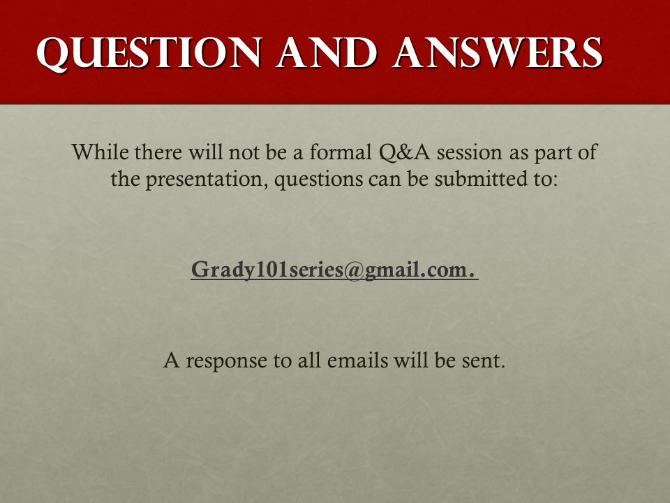 Question and Answers While there will not be a formal Q&A session as part of the presentation, questions can be submitted to: Grady101series@gmail.com