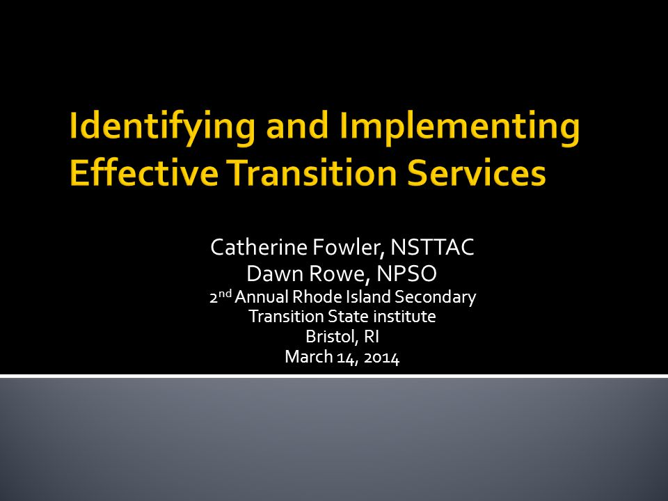 Catherine Fowler, NSTTAC Dawn Rowe, NPSO 2 nd Annual Rhode Island Secondary Transition State institute Bristol, RI March 14, 2014