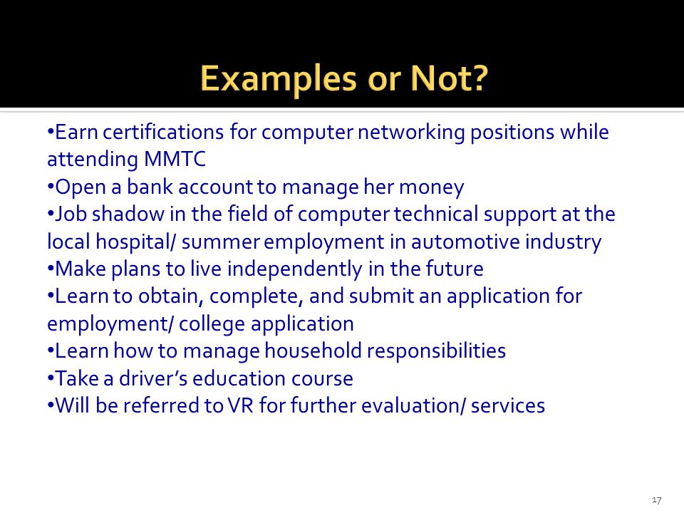 17 Earn certifications for computer networking positions while attending MMTC Open a bank account to manage her money Job shadow in the field of compu
