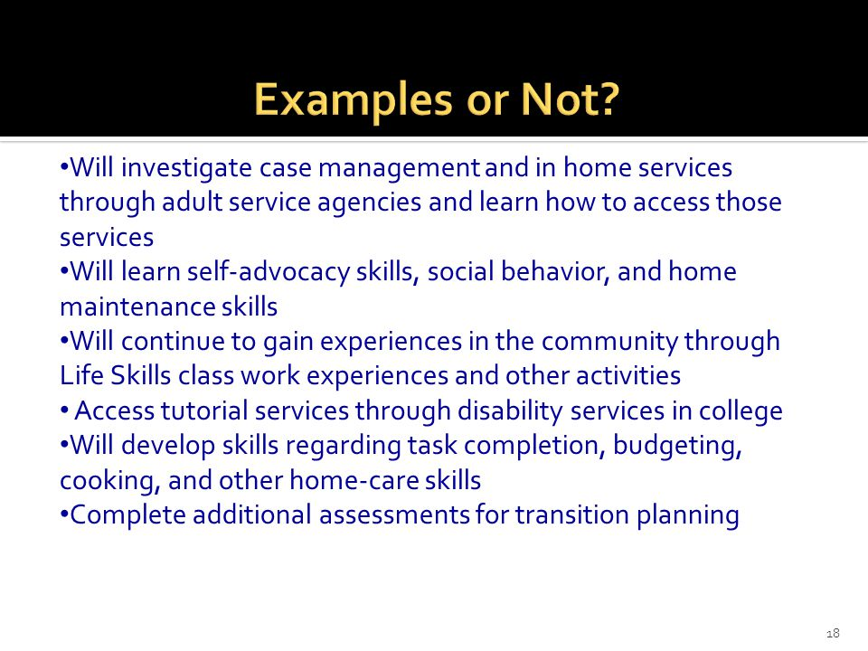 18 Will investigate case management and in home services through adult service agencies and learn how to access those services Will learn self-advocac