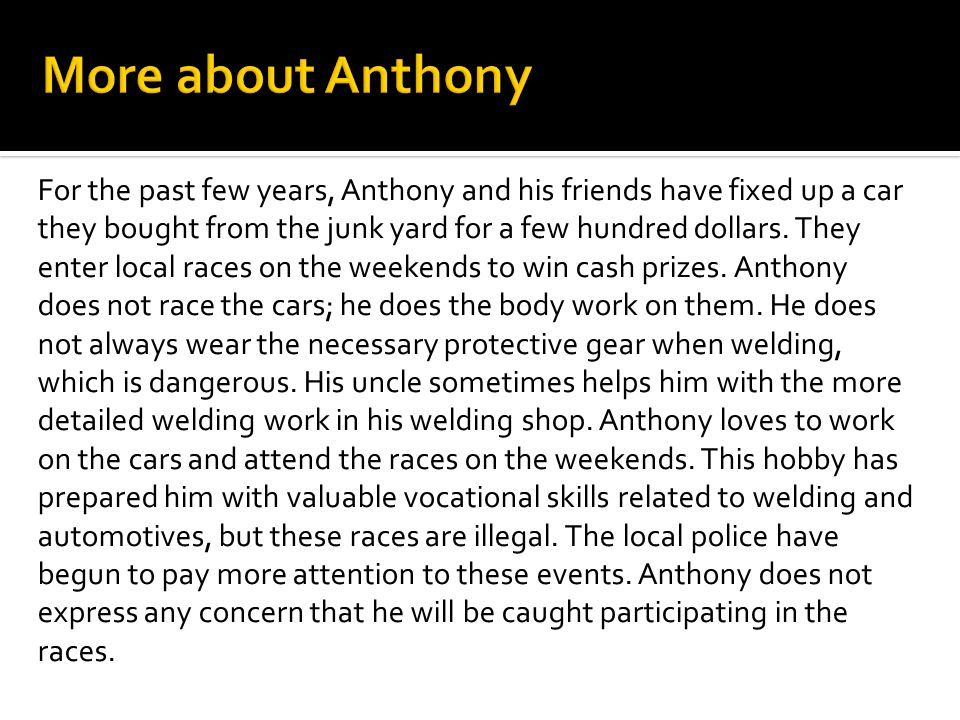 For the past few years, Anthony and his friends have fixed up a car they bought from the junk yard for a few hundred dollars. They enter local races o