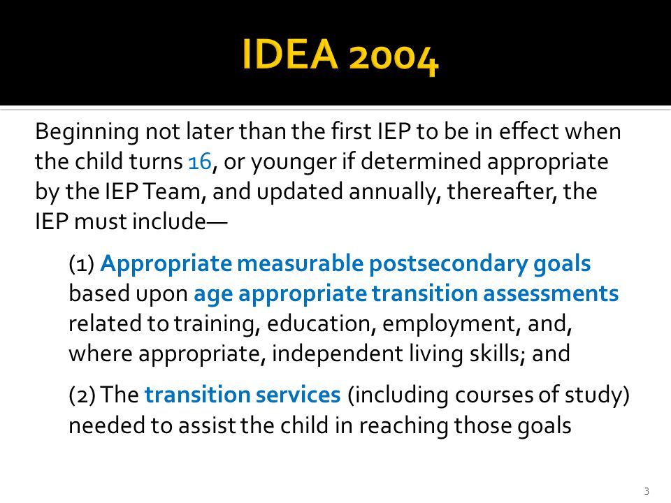 3 Beginning not later than the first IEP to be in effect when the child turns 16, or younger if determined appropriate by the IEP Team, and updated an