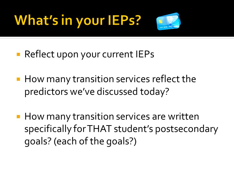  Reflect upon your current IEPs  How many transition services reflect the predictors we've discussed today?  How many transition services are writt