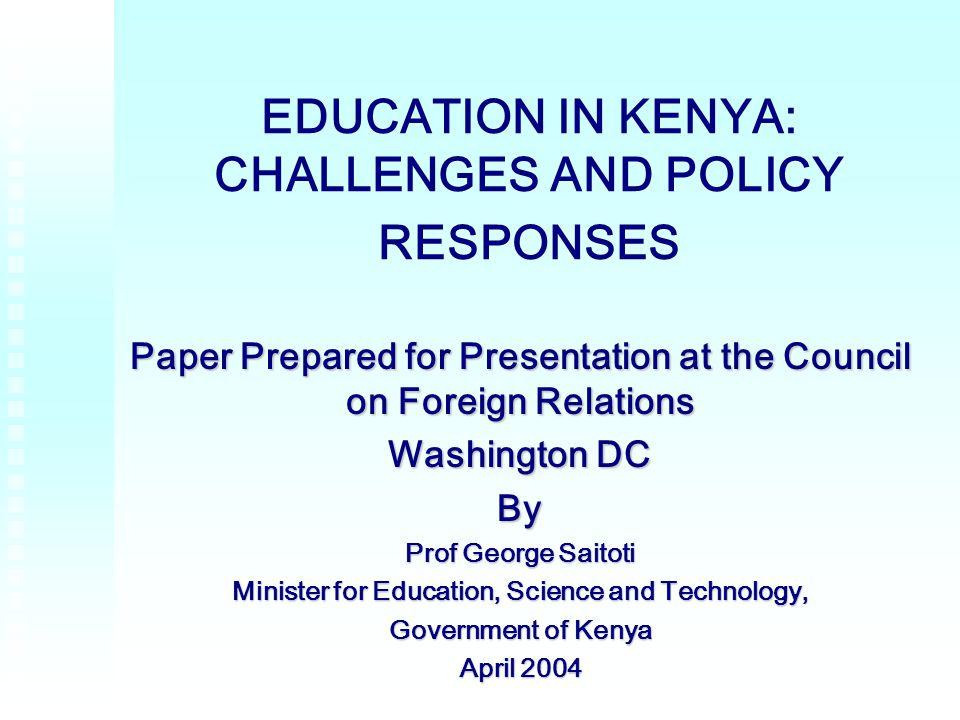 1 EDUCATION IN KENYA: CHALLENGES AND POLICY RESPONSES Paper Prepared for Presentation at the Council on Foreign Relations Washington DC By Prof George Saitoti Minister for Education, Science and Technology, Government of Kenya April 2004