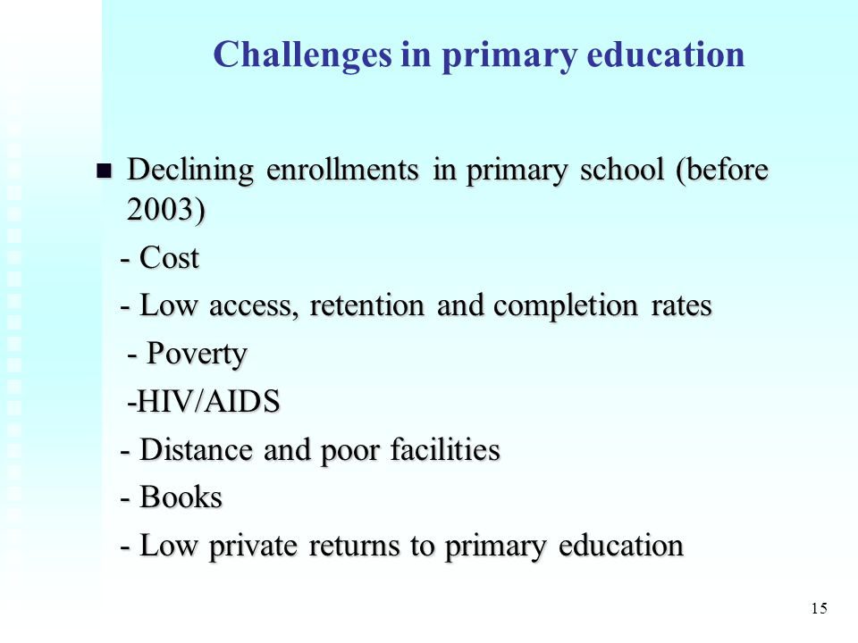 15 Challenges in primary education Declining enrollments in primary school (before 2003) Declining enrollments in primary school (before 2003) - Cost - Cost - Low access, retention and completion rates - Low access, retention and completion rates - Poverty -HIV/AIDS - Distance and poor facilities - Distance and poor facilities - Books - Books - Low private returns to primary education - Low private returns to primary education
