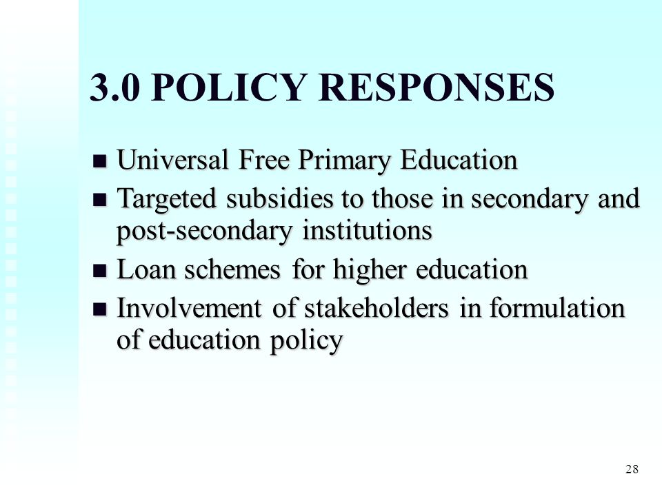 28 3.0 POLICY RESPONSES Universal Free Primary Education Universal Free Primary Education Targeted subsidies to those in secondary and post-secondary institutions Targeted subsidies to those in secondary and post-secondary institutions Loan schemes for higher education Loan schemes for higher education Involvement of stakeholders in formulation of education policy Involvement of stakeholders in formulation of education policy