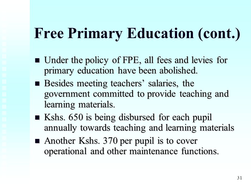 31 Free Primary Education (cont.) Under the policy of FPE, all fees and levies for primary education have been abolished.